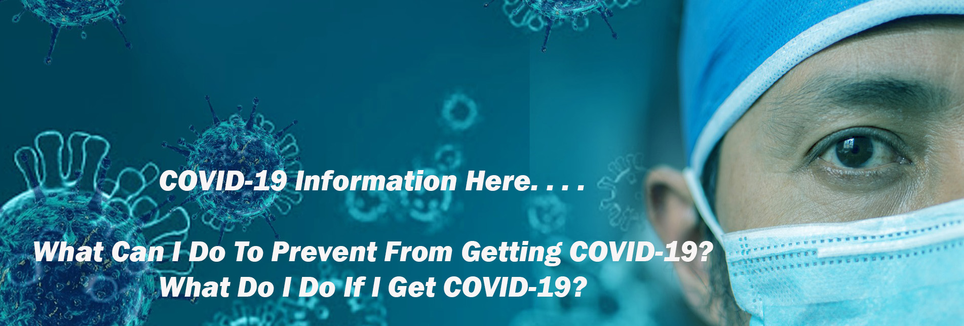 COVID-19 Information:    What To Do To Prevent COVID?                                What Do To If I Have COVID?